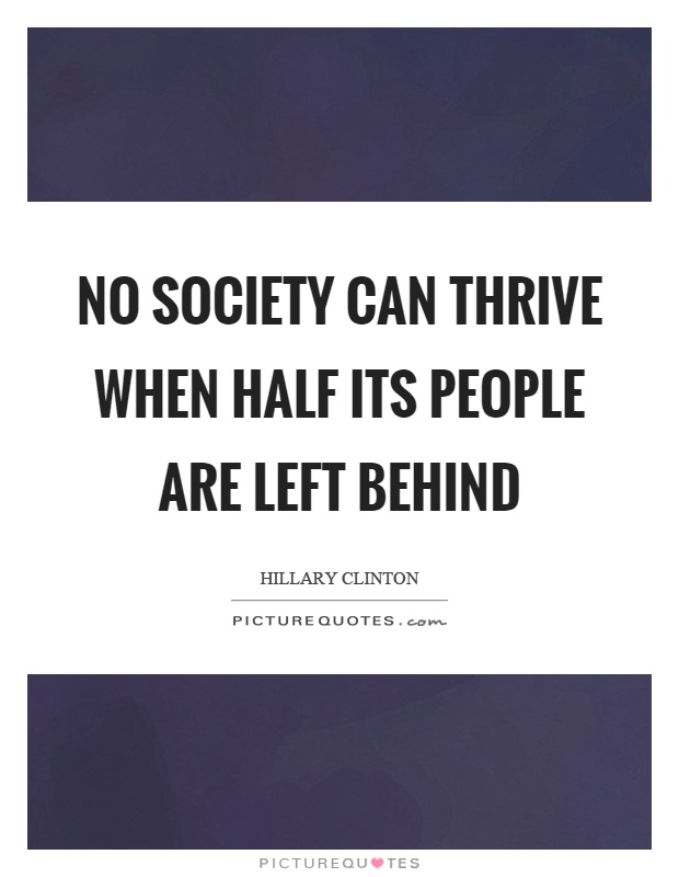 No society can thrive when half its people are left behind Picture Quote #1