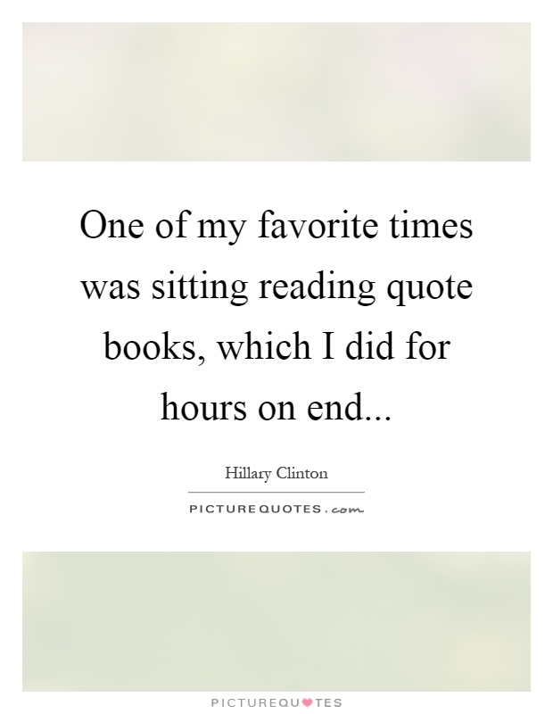 One of my favorite times was sitting reading quote books, which I did for hours on end Picture Quote #1