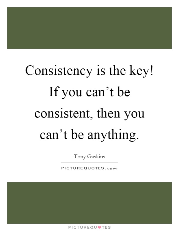 Consistency is the key! If you can't be consistent, then you can't be anything Picture Quote #1