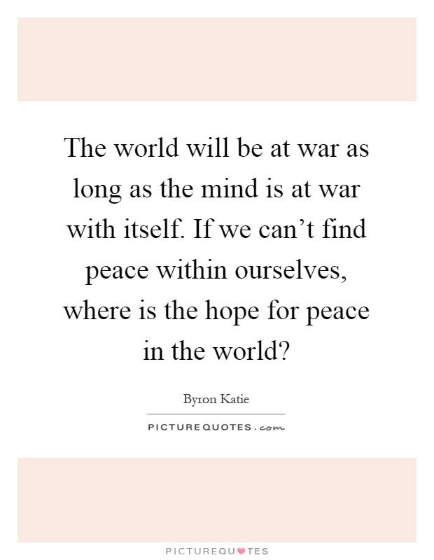 The world will be at war as long as the mind is at war with itself. If we can't find peace within ourselves, where is the hope for peace in the world? Picture Quote #1