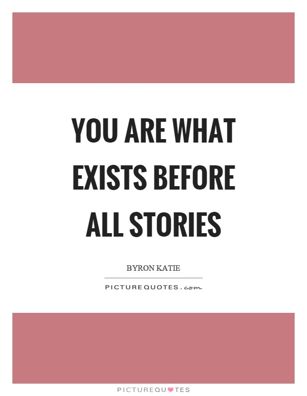 You are what exists before all stories Picture Quote #1