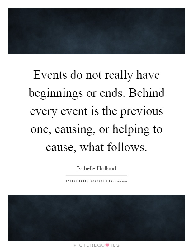 Events do not really have beginnings or ends. Behind every event is the previous one, causing, or helping to cause, what follows Picture Quote #1