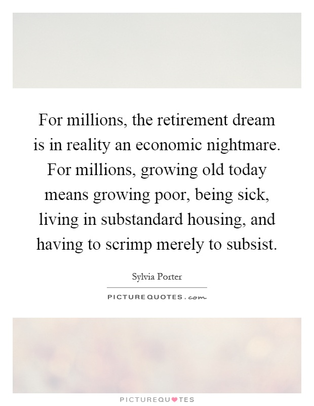 For millions, the retirement dream is in reality an economic nightmare. For millions, growing old today means growing poor, being sick, living in substandard housing, and having to scrimp merely to subsist Picture Quote #1