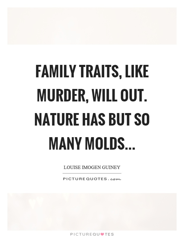 Family traits, like murder, will out. Nature has but so many molds Picture Quote #1