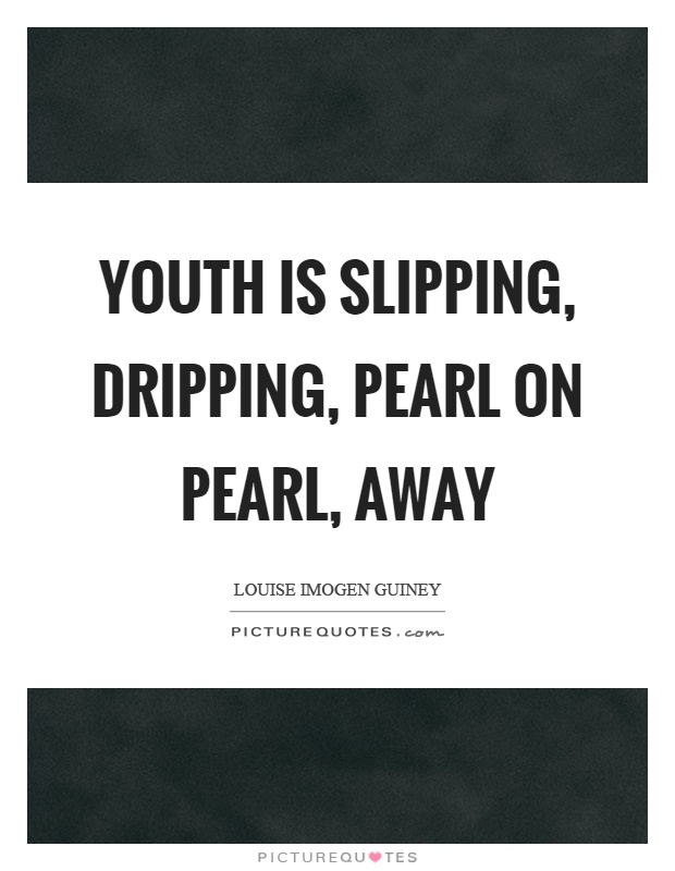 Youth is slipping, dripping, pearl on pearl, away Picture Quote #1