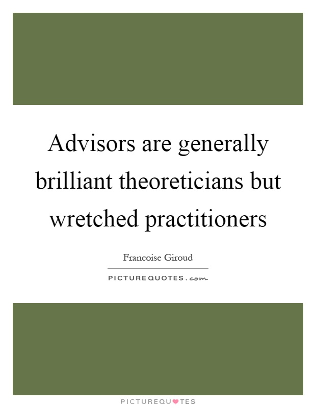 Advisors are generally brilliant theoreticians but wretched practitioners Picture Quote #1