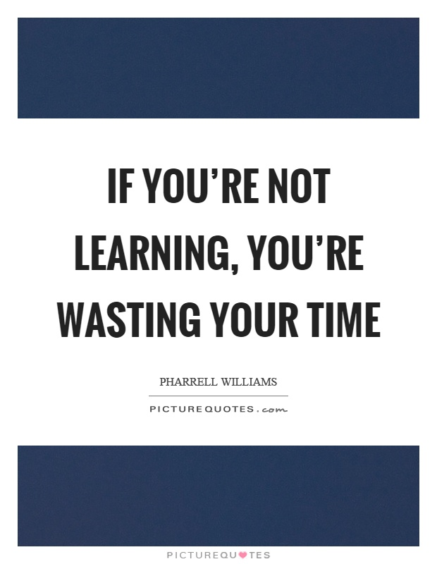 If you're not learning, you're wasting your time Picture Quote #1