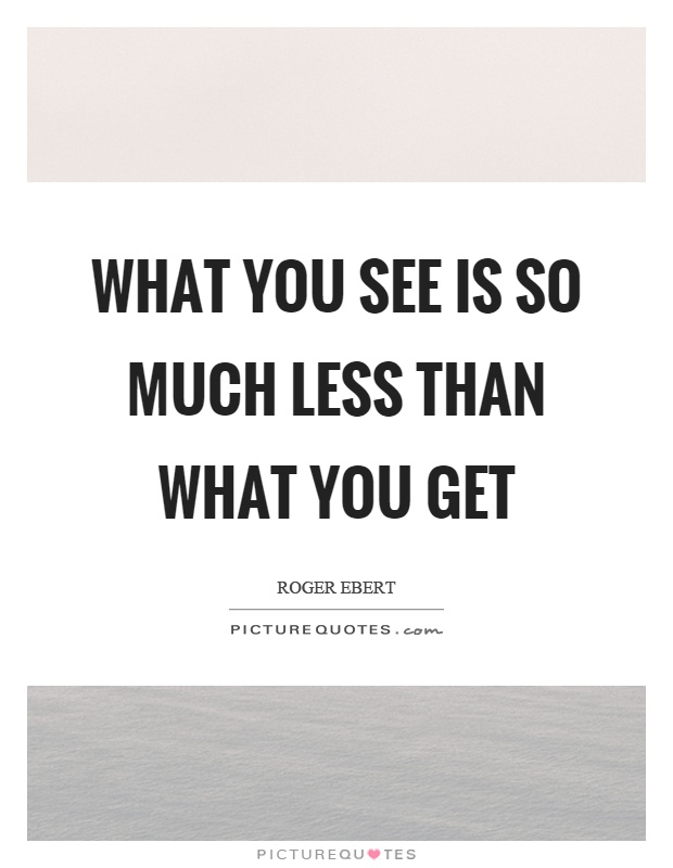 What you see is so much less than what you get Picture Quote #1