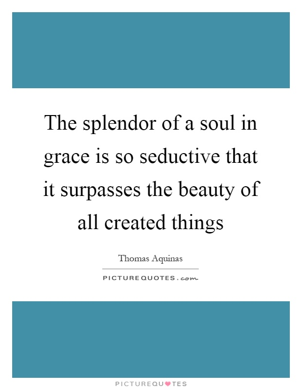 The splendor of a soul in grace is so seductive that it surpasses the beauty of all created things Picture Quote #1