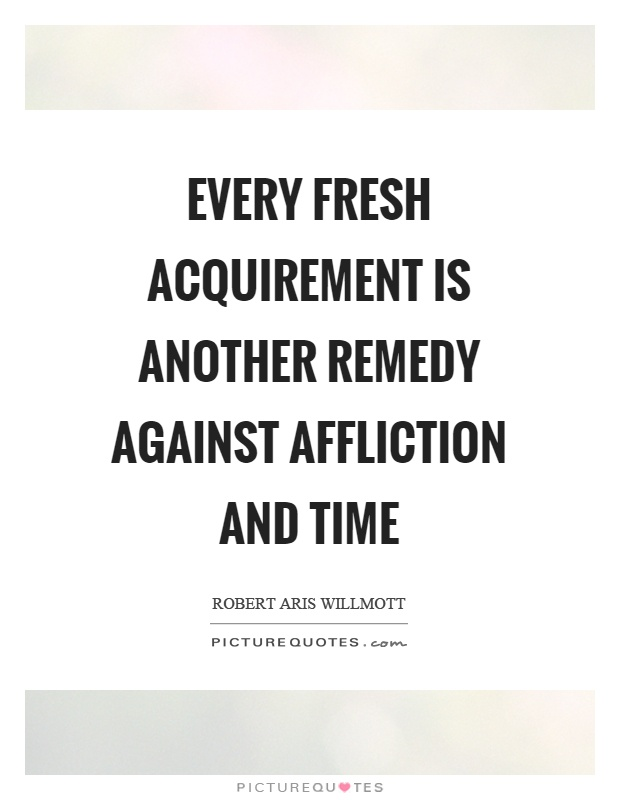 Every fresh acquirement is another remedy against affliction and time Picture Quote #1