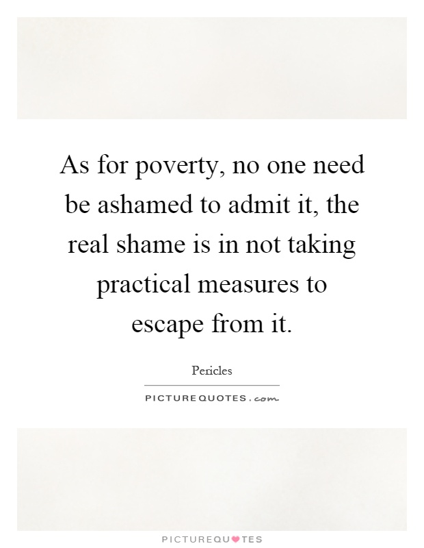 As for poverty, no one need be ashamed to admit it, the real shame is in not taking practical measures to escape from it Picture Quote #1