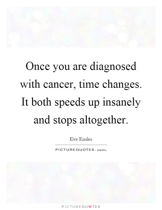 Once you are diagnosed with cancer, time changes. It both speeds up insanely and stops altogether Picture Quote #1