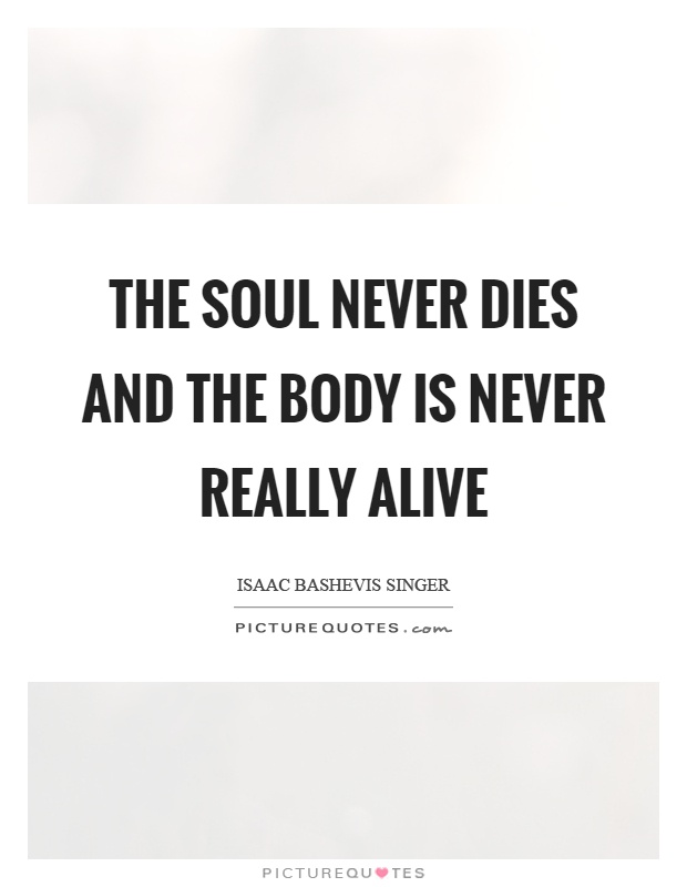 The soul never dies and the body is never really alive Picture Quote #1