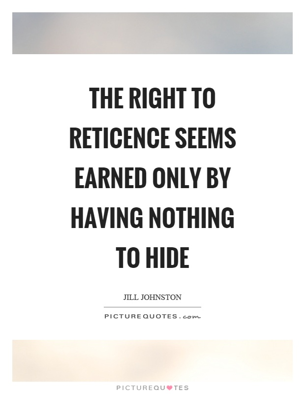 The right to reticence seems earned only by having nothing to hide Picture Quote #1