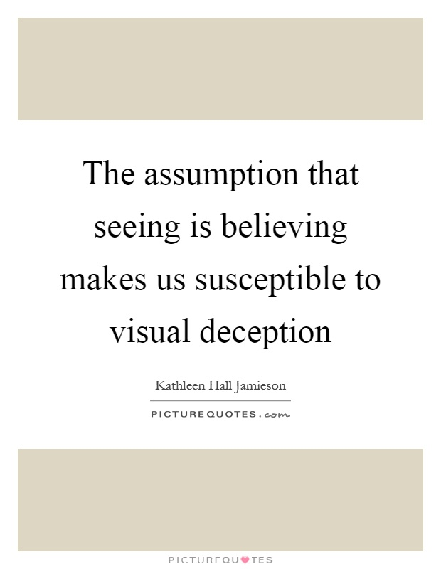 The assumption that seeing is believing makes us susceptible to visual deception Picture Quote #1