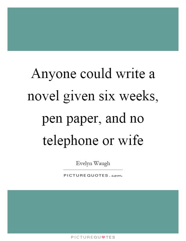Anyone could write a novel given six weeks, pen paper, and no telephone or wife Picture Quote #1