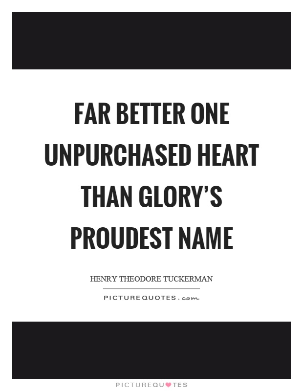 Far better one unpurchased heart than glory's proudest name Picture Quote #1
