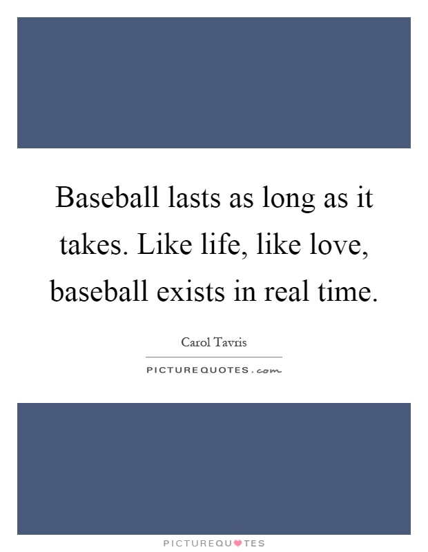Baseball lasts as long as it takes. Like life, like love, baseball exists in real time Picture Quote #1