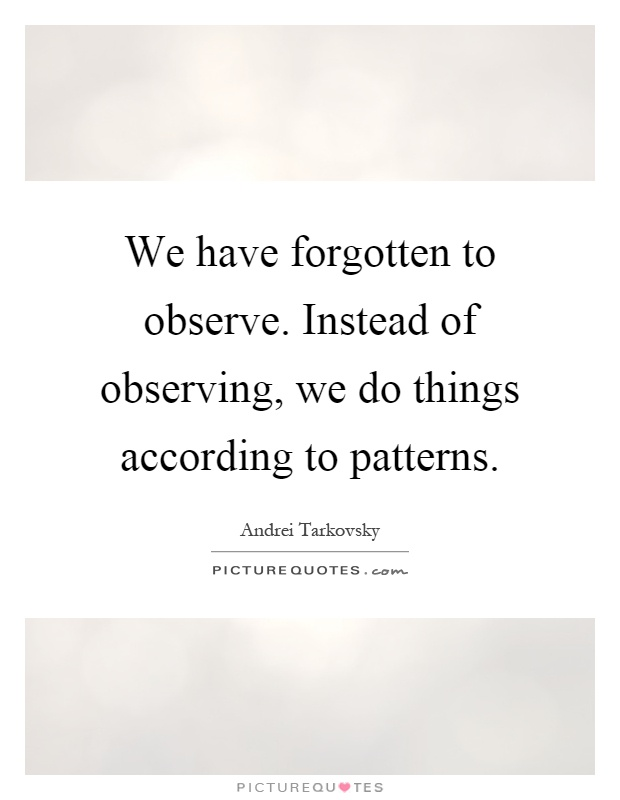 We have forgotten to observe. Instead of observing, we do things according to patterns Picture Quote #1