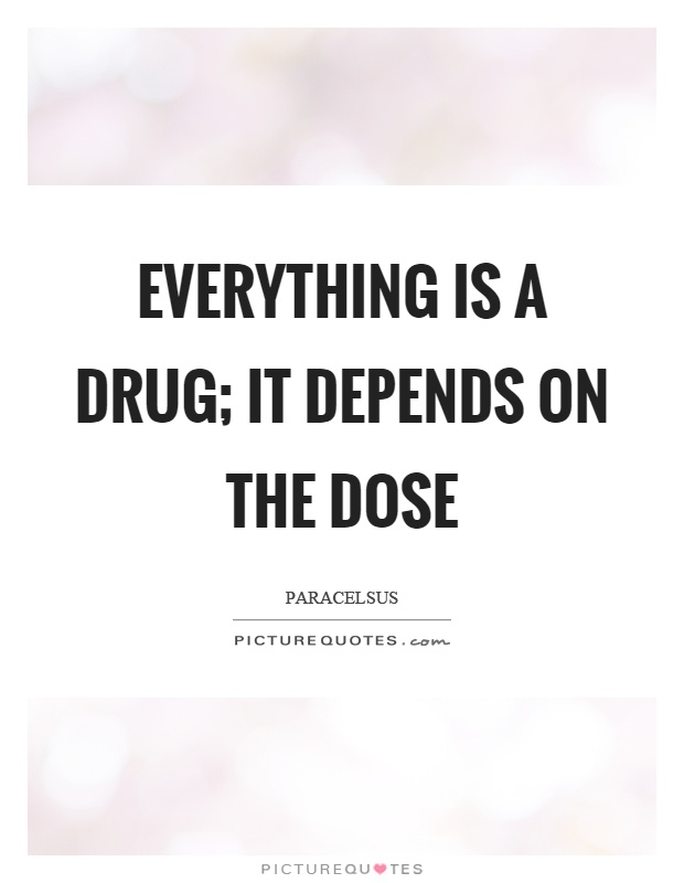 Everything is a drug; it depends on the dose Picture Quote #1