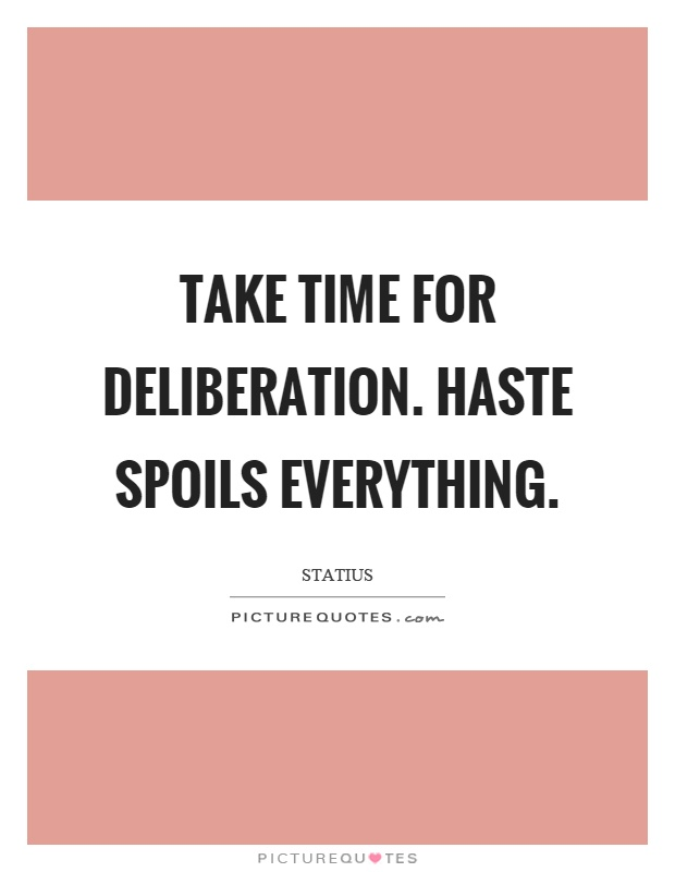 Take time for deliberation. Haste spoils everything Picture Quote #1