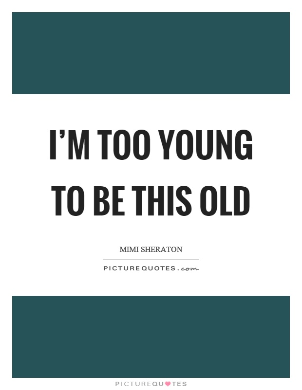 I'm too young to be this old Picture Quote #1