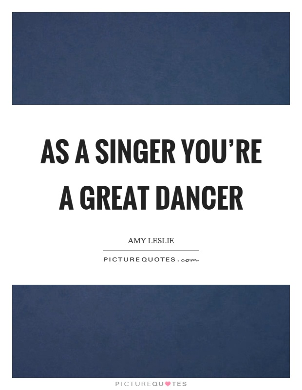 As a singer you're a great dancer Picture Quote #1