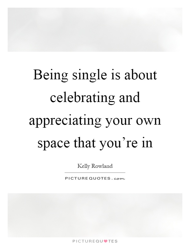 Being single is about celebrating and appreciating your own space that you're in Picture Quote #1