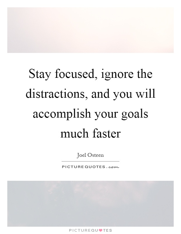 Stay focused, ignore the distractions, and you will accomplish your goals much faster Picture Quote #1