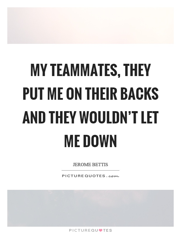 My teammates, they put me on their backs and they wouldn't let me down Picture Quote #1