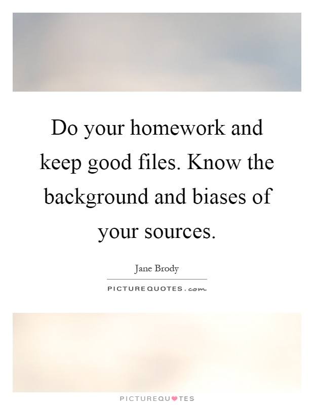 Do your homework and keep good files. Know the background and biases of your sources Picture Quote #1