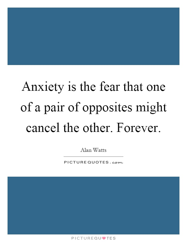 Anxiety is the fear that one of a pair of opposites might cancel the other. Forever Picture Quote #1