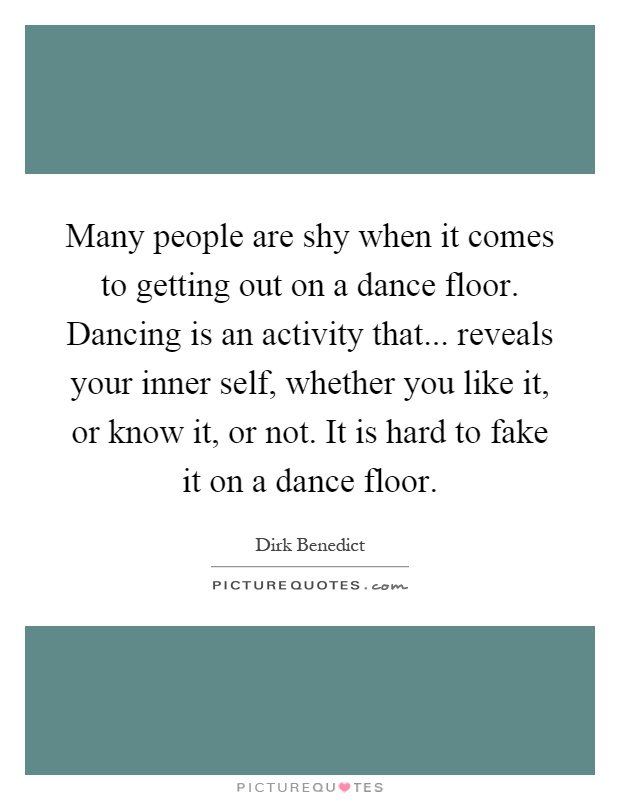 Many people are shy when it comes to getting out on a dance floor. Dancing is an activity that... reveals your inner self, whether you like it, or know it, or not. It is hard to fake it on a dance floor Picture Quote #1
