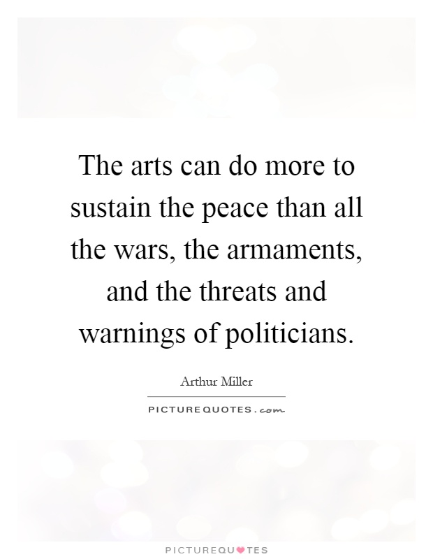 The arts can do more to sustain the peace than all the wars, the armaments, and the threats and warnings of politicians Picture Quote #1