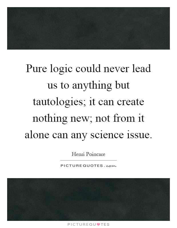 Pure logic could never lead us to anything but tautologies; it can create nothing new; not from it alone can any science issue Picture Quote #1