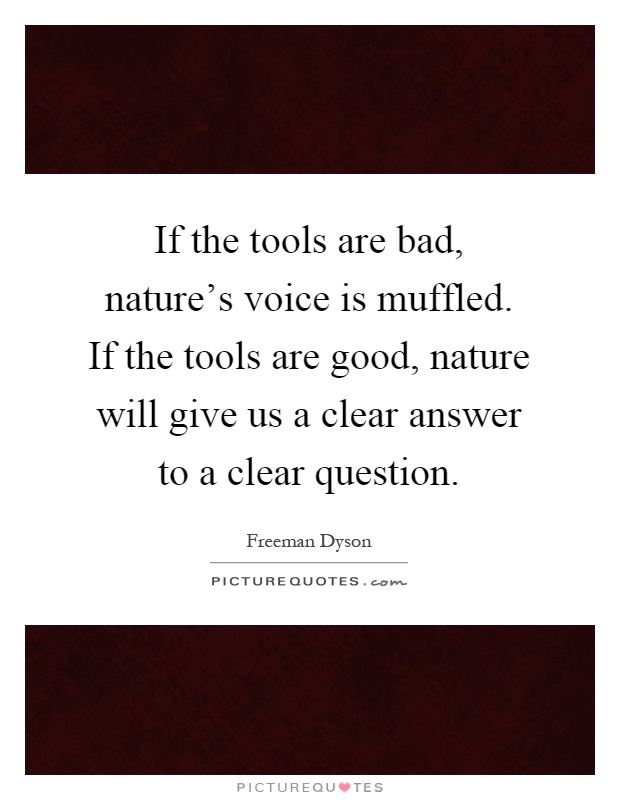 If the tools are bad, nature's voice is muffled. If the tools are good, nature will give us a clear answer to a clear question Picture Quote #1