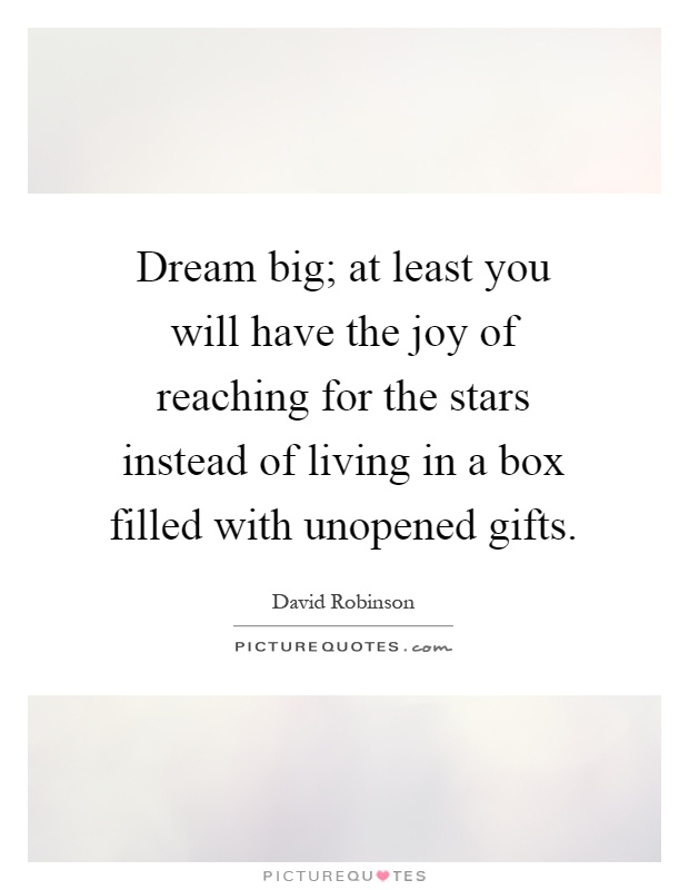 Dream big; at least you will have the joy of reaching for the stars instead of living in a box filled with unopened gifts Picture Quote #1