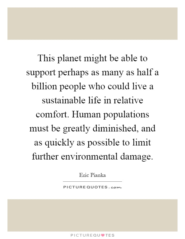 This planet might be able to support perhaps as many as half a billion people who could live a sustainable life in relative comfort. Human populations must be greatly diminished, and as quickly as possible to limit further environmental damage Picture Quote #1