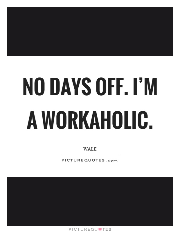No days off. I'm a workaholic Picture Quote #1