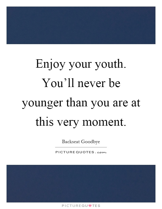 Enjoy your youth. You'll never be younger than you are at this very moment Picture Quote #1