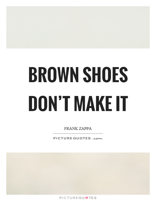 Brown shoes don't make it Picture Quote #1