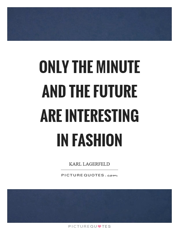 Only the minute and the future are interesting in fashion Picture Quote #1