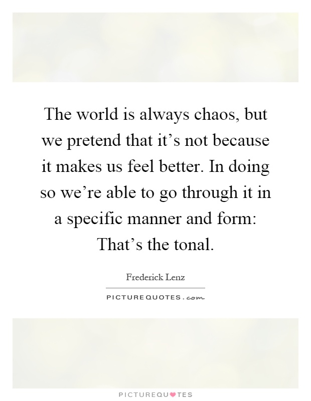 The world is always chaos, but we pretend that it's not because it makes us feel better. In doing so we're able to go through it in a specific manner and form: That's the tonal Picture Quote #1
