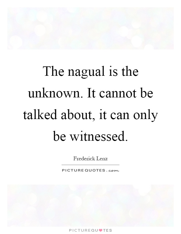 The nagual is the unknown. It cannot be talked about, it can only be witnessed Picture Quote #1