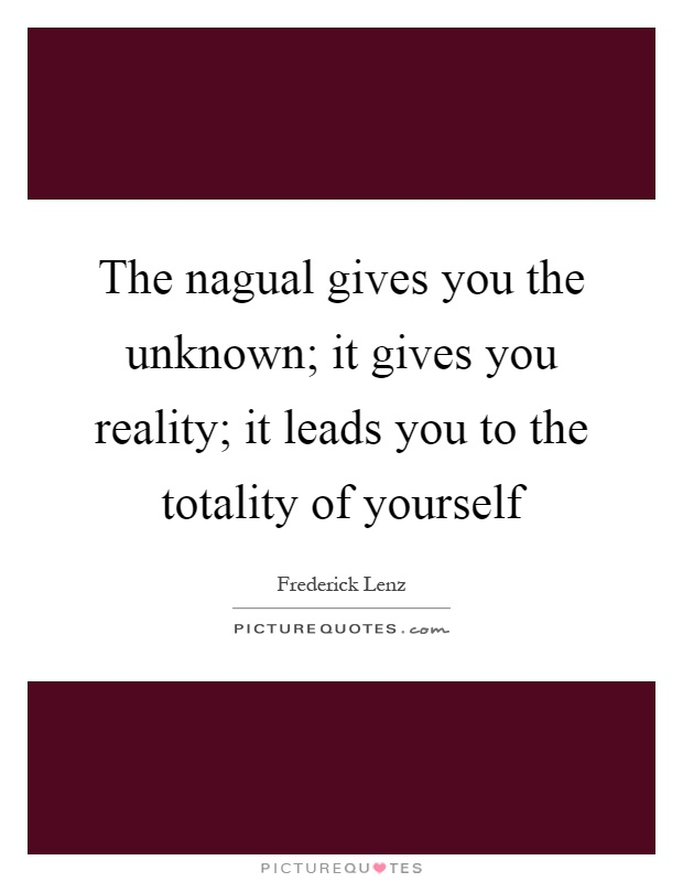 The nagual gives you the unknown; it gives you reality; it leads you to the totality of yourself Picture Quote #1