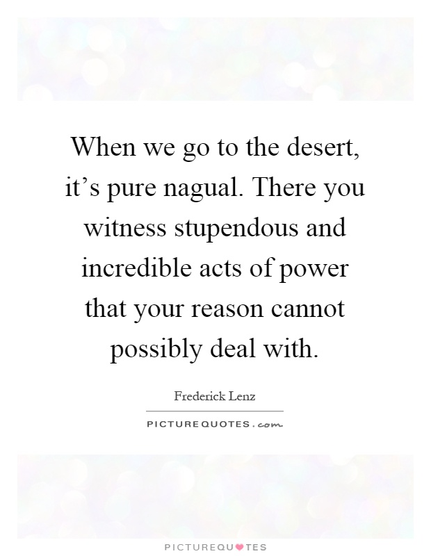 When we go to the desert, it's pure nagual. There you witness stupendous and incredible acts of power that your reason cannot possibly deal with Picture Quote #1