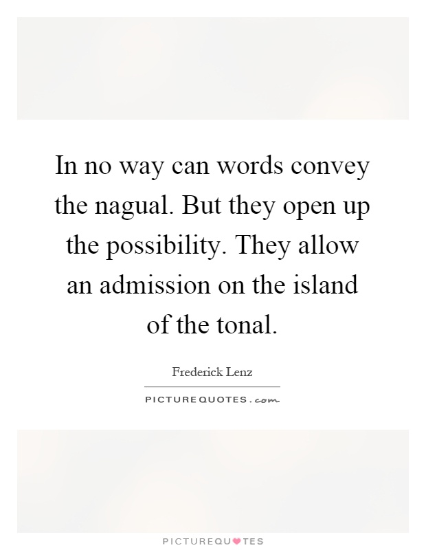 In no way can words convey the nagual. But they open up the possibility. They allow an admission on the island of the tonal Picture Quote #1
