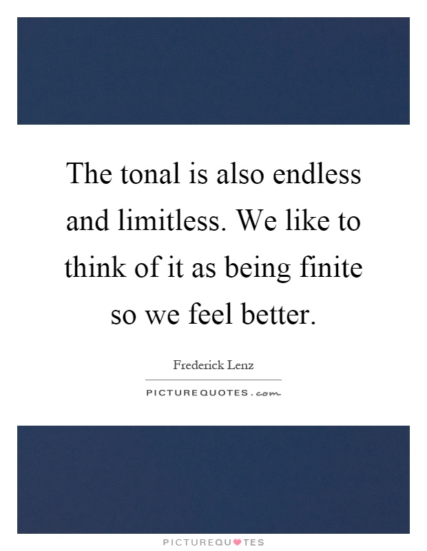 The tonal is also endless and limitless. We like to think of it as being finite so we feel better Picture Quote #1