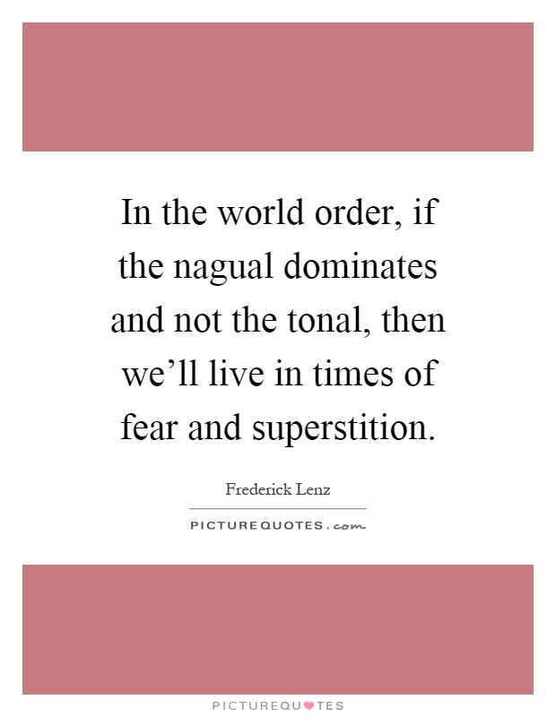 In the world order, if the nagual dominates and not the tonal, then we'll live in times of fear and superstition Picture Quote #1