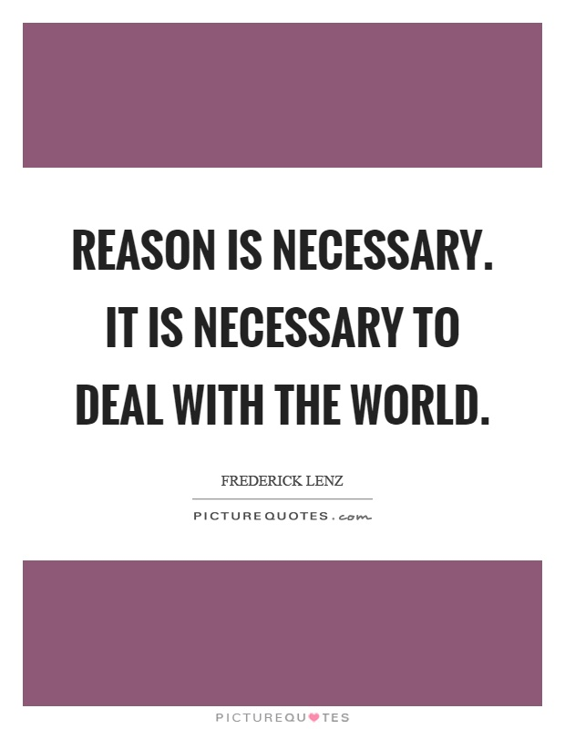 Reason is necessary. It is necessary to deal with the world Picture Quote #1